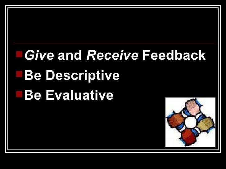 <ul><li>Give  and  Receive  Feedback </li></ul><ul><li>Be Descriptive  </li></ul><ul><li>Be Evaluative </li></ul>