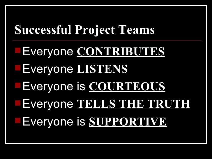 Successful Project Teams <ul><li>Everyone  CONTRIBUTES </li></ul><ul><li>Everyone  LISTENS </li></ul><ul><li>Everyone is  ...