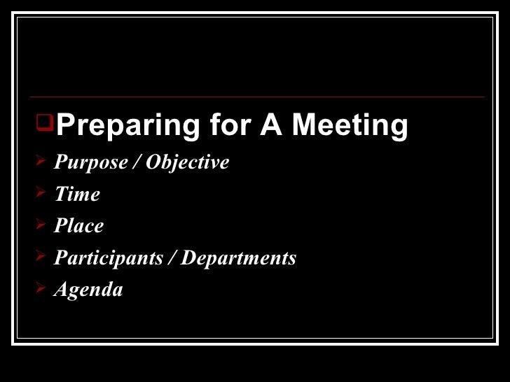 <ul><li>Preparing for A Meeting </li></ul><ul><li>Purpose / Objective </li></ul><ul><li>Time </li></ul><ul><li>Place </li>...
