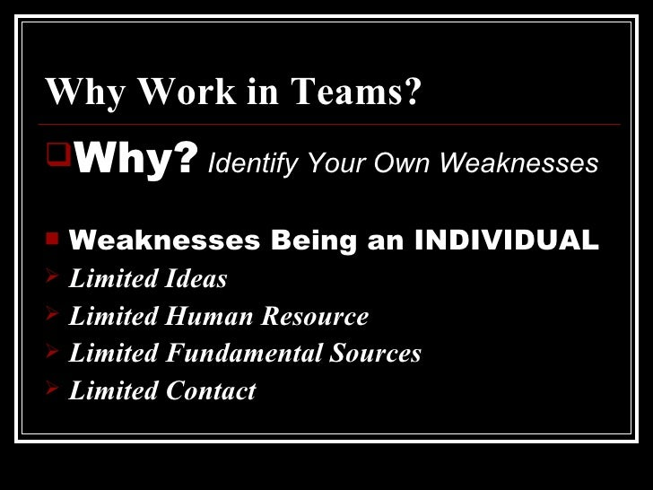 Why Work in Teams? <ul><li>Why?   Identify Your Own Weaknesses </li></ul><ul><li>Weaknesses Being an INDIVIDUAL </li></ul>...
