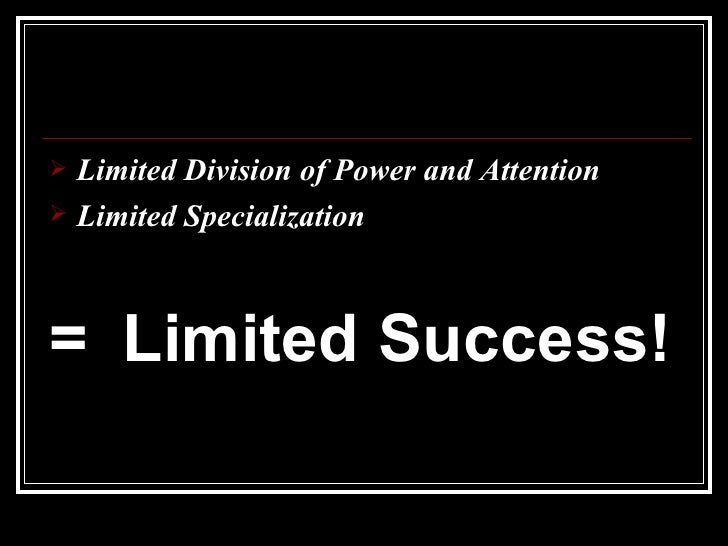 <ul><li>Limited Division of Power and Attention </li></ul><ul><li>Limited Specialization </li></ul><ul><li>= Limited Succe...