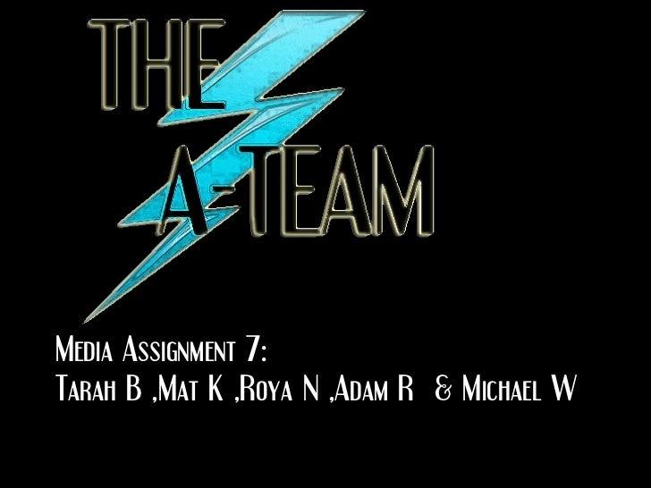 Media Assignment 7: Tarah B ,Mat K ,Roya N ,Adam R  & Michael W