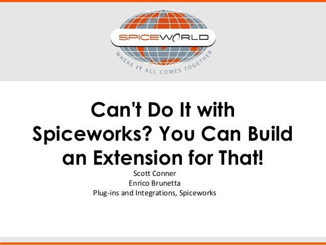 Can't Do It with Spiceworks? You Can Build an Extension for That! Scott Conner Enrico Brunetta Plug-ins and Integrations, ...