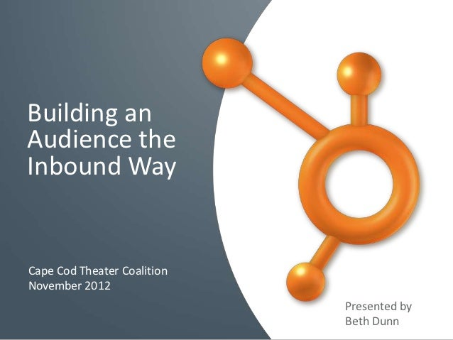 Building anAudience theInbound WayCape Cod Theater CoalitionNovember 2012                             Presented by        ...
