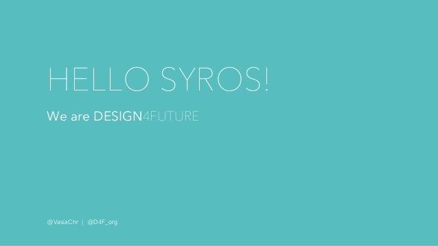 HELLO SYROS! We are DESIGN4FUTURE @VasiaChr | @D4F_org