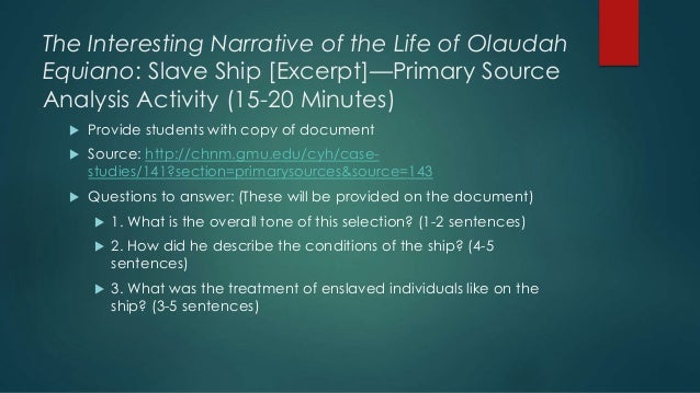 an analysis of the value of olaudah equianos narrative as a primary source for the middle passage an The life of olaudah equiano (1789), frederick douglass' narrative of the life of  frederick  did not only take a huge amount of courage, but other factors were   he is spurred on to continue with the research and analysis of his own ideas   points to those souls that were lost in the middle passage between africa and.