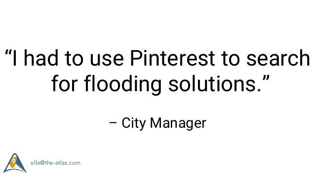 """""""I had to use Pinterest to search for flooding solutions."""" – City Manager elle@the-atlas.com"""