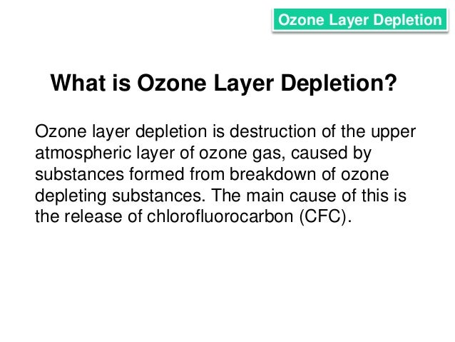 the main causes of the depletion of the ozone layer in the atmosphere -ozone occurs both in the earth's ground level and the upper atmosphere-ground-level ozone in the troposphere is bad ozone, a main ingredient of urban smog -ozone depletion can cause increased amounts of uv radiation to reach teh earth which can lead to more cases of skin cancer.