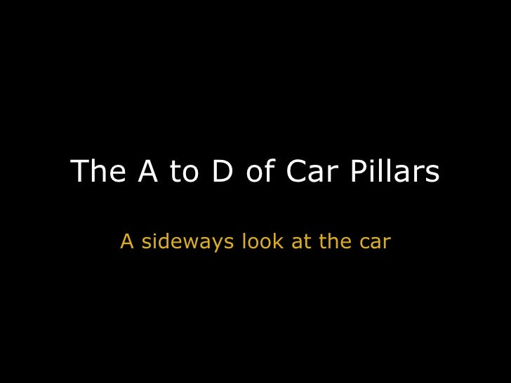 The A to D of Car Pillars A sideways look at the car