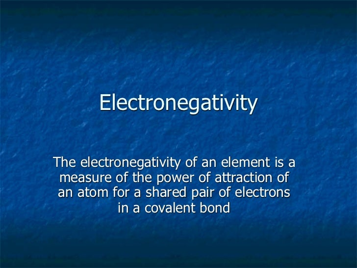ElectronegativityThe electronegativity of an element is a measure of the power of attraction of an atom for a shared pair ...