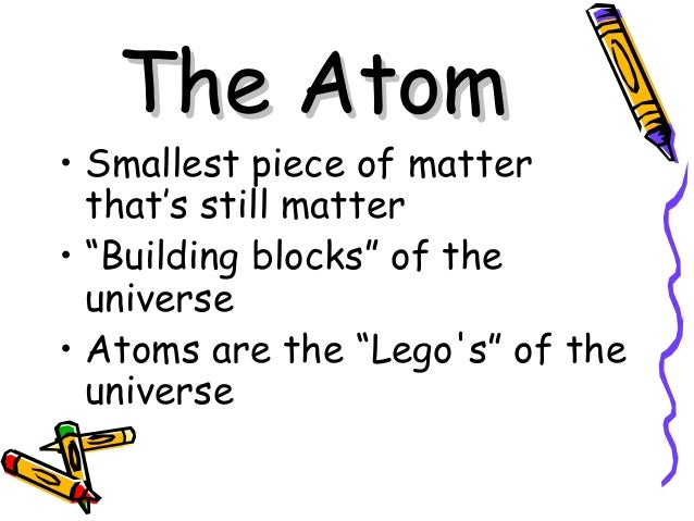 """The AtomThe Atom • Smallest piece of matter that's still matter • """"Building blocks"""" of the universe • Atoms are the """"Lego'..."""