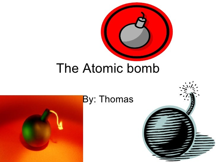 The Atomic bomb By: Thomas