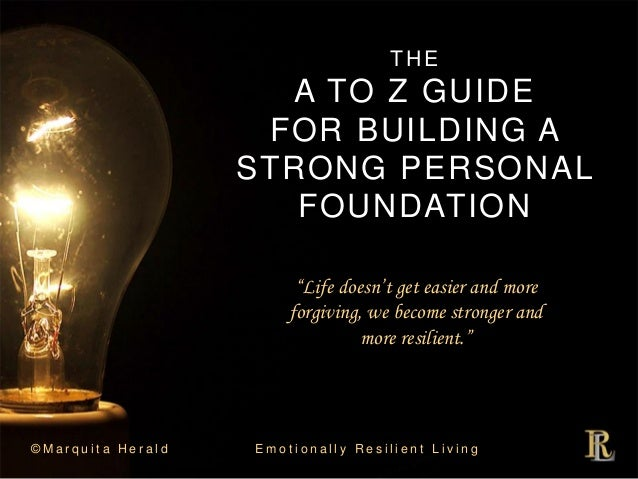 THE A TO Z GUIDE FOR BUILDING A STRONG PERSONAL FOUNDATION © M a r q u i t a H e r a l d E m o t i o n a l l y R e s i l i...