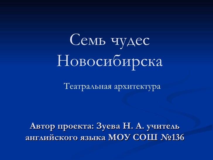 Автор проекта: Зуева Н. А. учитель английского языка МОУ СОШ №136 Театральная архитектура Семь чудес Новосибирска