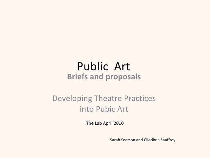 Public  Art  Briefs and proposals  Developing Theatre Practices  into Pubic Art  The Lab April 2010 Sarah Searson and Clio...