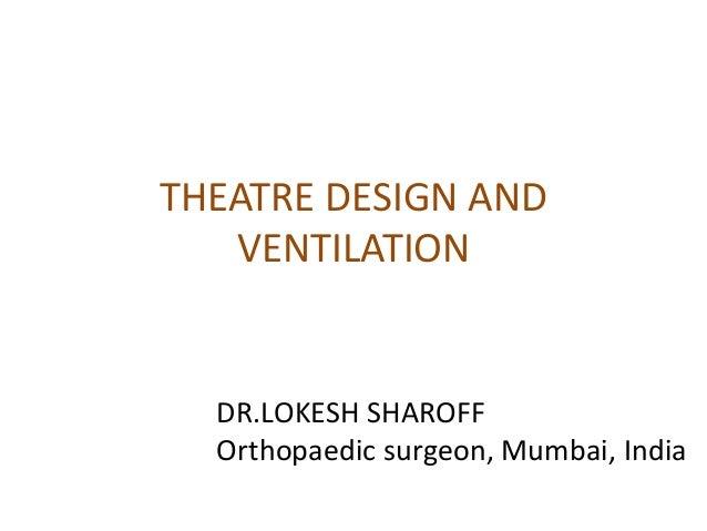 THEATRE DESIGN AND VENTILATION DR.LOKESH SHAROFF Orthopaedic surgeon, Mumbai, India