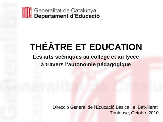 30/01/15 Direcció General de l'Educació Bàsica i el Batxillerat Toulouse, Octobre 2010 THÉÂTRE ET EDUCATION Les arts scéni...