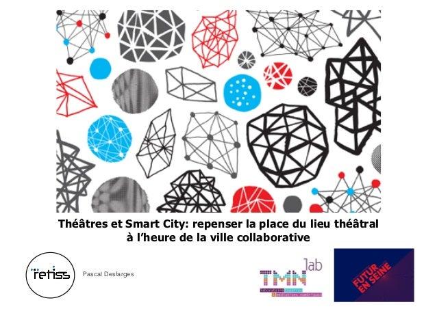 Théâtres et Smart City: repenser la place du lieu théâtral à l'heure de la ville collaborative Pascal Desfarges