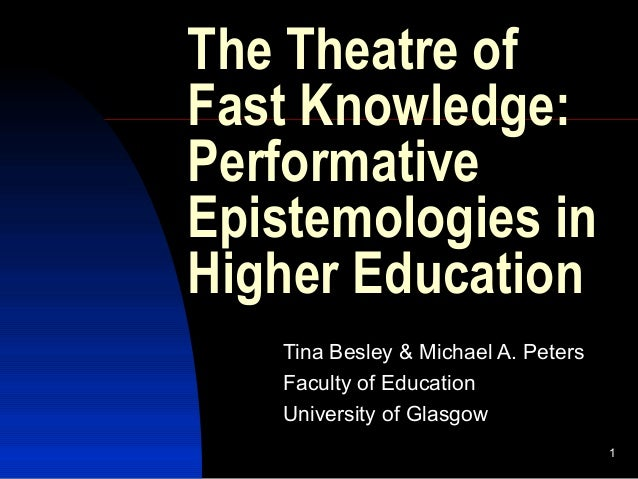 1 The Theatre of Fast Knowledge: Performative Epistemologies in Higher Education Tina Besley & Michael A. Peters Faculty o...