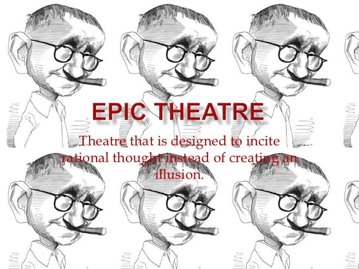 Epic Theatre<br />Theatre that is designed to incite rational thought instead of creating an illusion.<br />