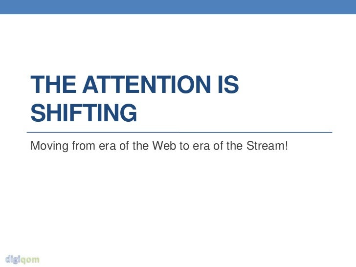 THE ATTENTION ISSHIFTINGMoving from era of the Web to era of the Stream!