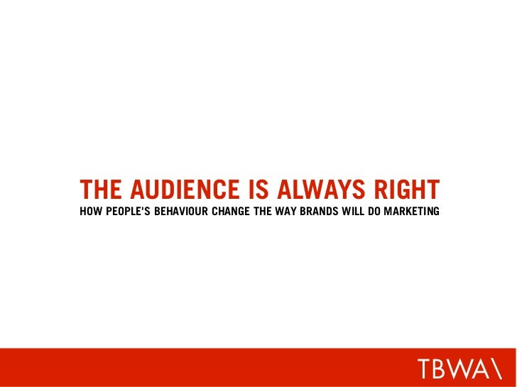 THE AUDIENCE IS ALWAYS RIGHT HOW PEOPLE'S BEHAVIOUR CHANGE THE WAY BRANDS WILL DO MARKETING                               ...