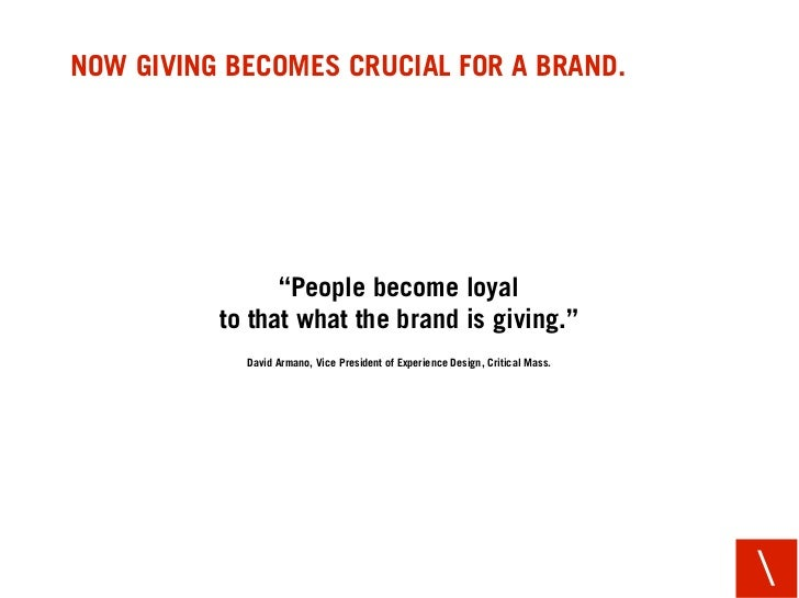 "NOW GIVING BECOMES CRUCIAL FOR A BRAND.                     ""People become loyal           to that what the brand is givin..."