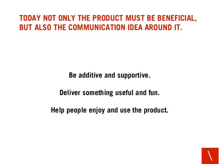 TODAY NOT ONLY THE PRODUCT MUST BE BENEFICIAL, BUT ALSO THE COMMUNICATION IDEA AROUND IT.                  Be additive and...