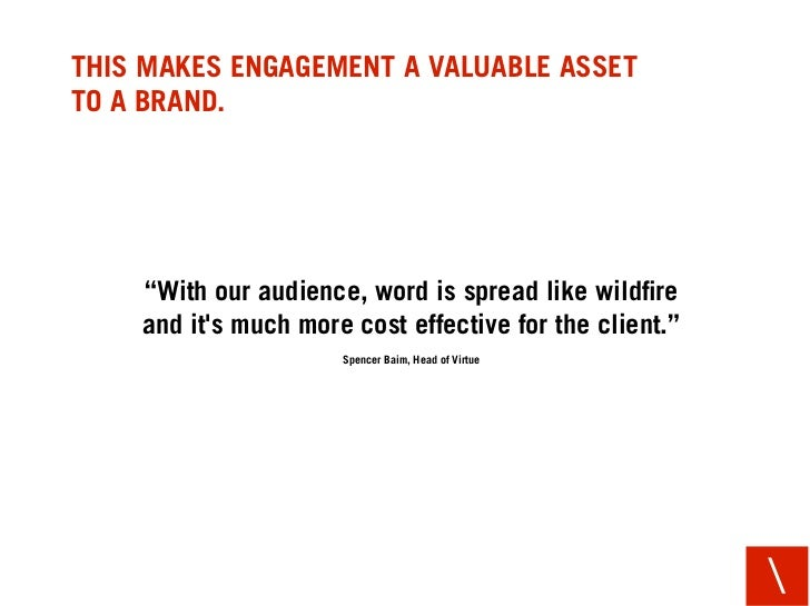 """THIS MAKES ENGAGEMENT A VALUABLE ASSET TO A BRAND.         """"With our audience, word is spread like wildfire     and it's mu..."""