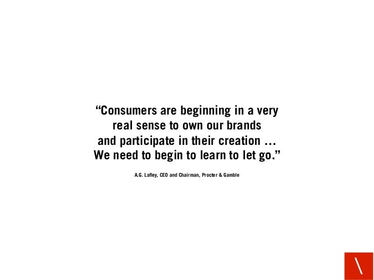 """""""Consumers are beginning in a very    real sense to own our brands and participate in their creation … We need to begin to..."""