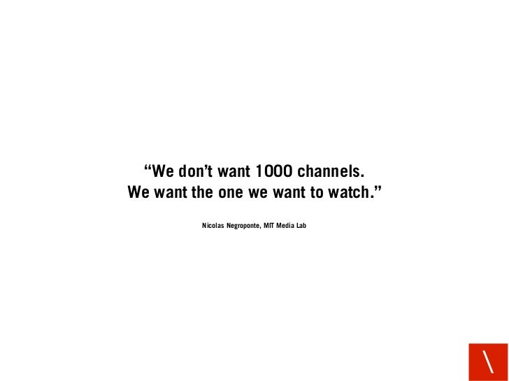 """""""We don't want 1000 channels. We want the one we want to watch.""""           Nicolas Negroponte, MIT Media Lab              ..."""