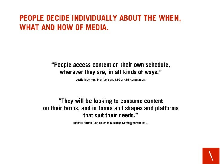 """PEOPLE DECIDE INDIVIDUALLY ABOUT THE WHEN, WHAT AND HOW OF MEDIA.             """"People access content on their own schedule..."""