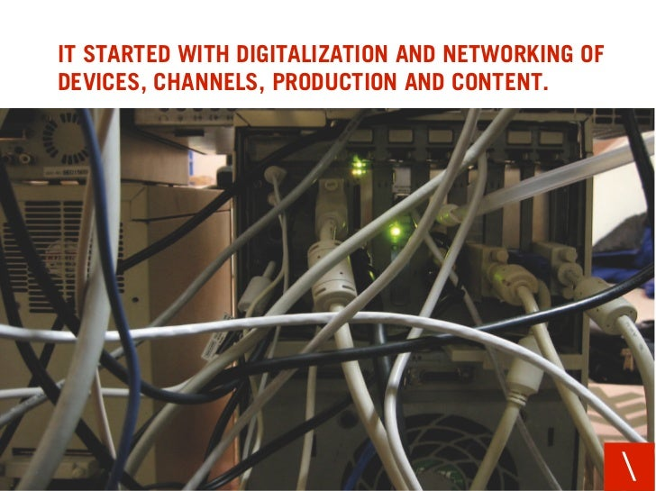 IT STARTED WITH DIGITALIZATION AND NETWORKING OF DEVICES, CHANNELS, PRODUCTION AND CONTENT.                               ...