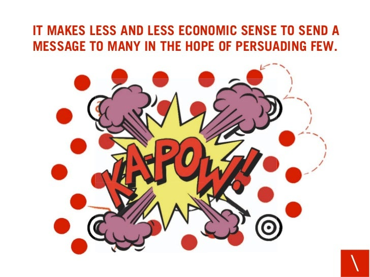 IT MAKES LESS AND LESS ECONOMIC SENSE TO SEND A MESSAGE TO MANY IN THE HOPE OF PERSUADING FEW.                            ...