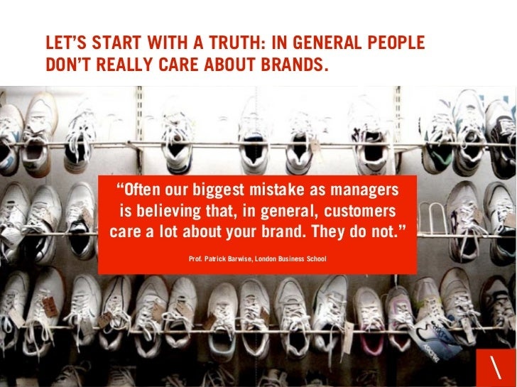 """LET'S START WITH A TRUTH: IN GENERAL PEOPLE DON'T REALLY CARE ABOUT BRANDS.             """"Often our biggest mistake as mana..."""