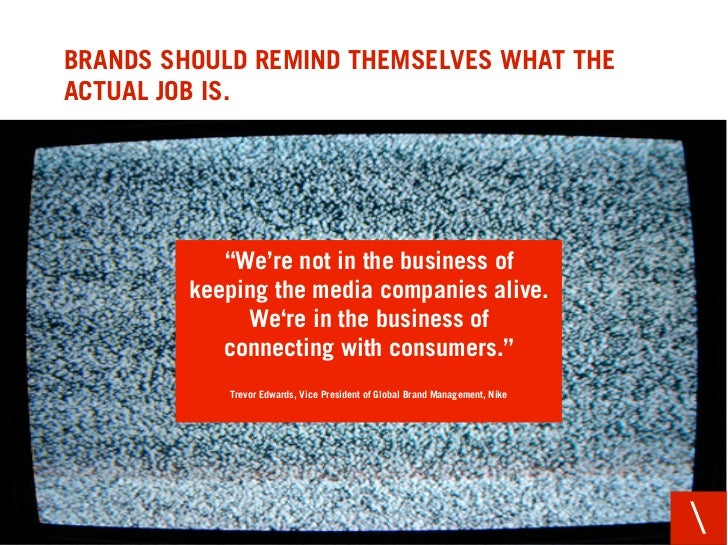 "BRANDS SHOULD REMIND THEMSELVES WHAT THE ACTUAL JOB IS.                 ""We're not in the business of          keeping the..."