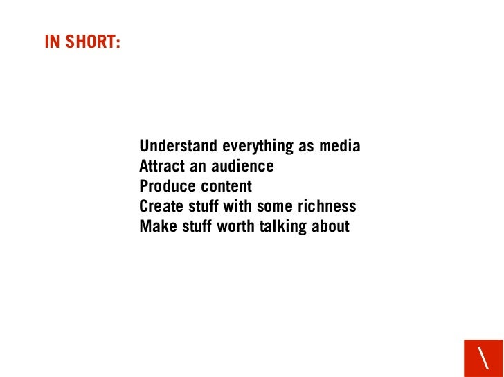 IN SHORT:                 Understand everything as media             Attract an audience             Produce content      ...