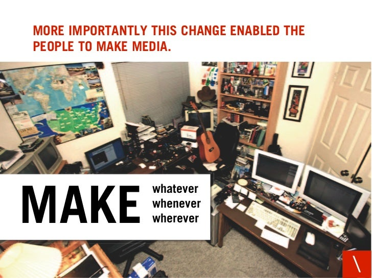 MORE IMPORTANTLY THIS CHANGE ENABLED THE PEOPLE TO MAKE MEDIA.                      whatever  MAKE             whenever   ...