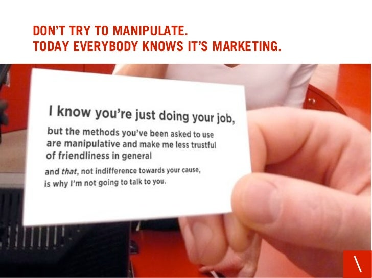 DON'T TRY TO MANIPULATE. TODAY EVERYBODY KNOWS IT'S MARKETING.
