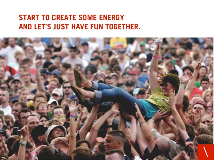 START TO CREATE SOME ENERGY AND LET'S JUST HAVE FUN TOGETHER.