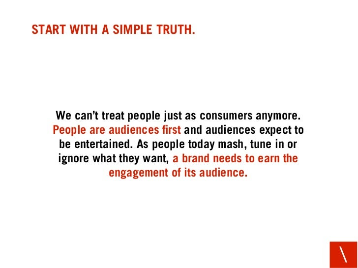 START WITH A SIMPLE TRUTH.        We can't treat people just as consumers anymore.    People are audiences first and audien...