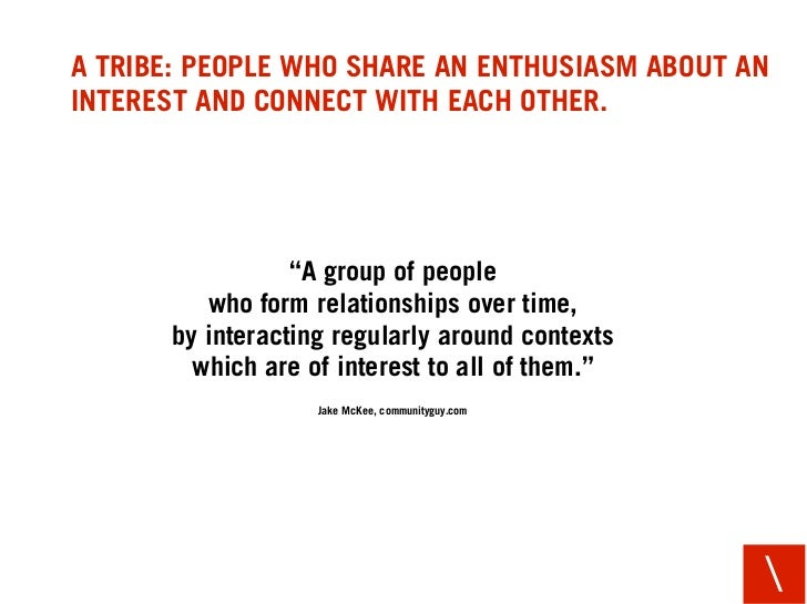 """A TRIBE: PEOPLE WHO SHARE AN ENTHUSIASM ABOUT AN INTEREST AND CONNECT WITH EACH OTHER.                      """"A group of pe..."""