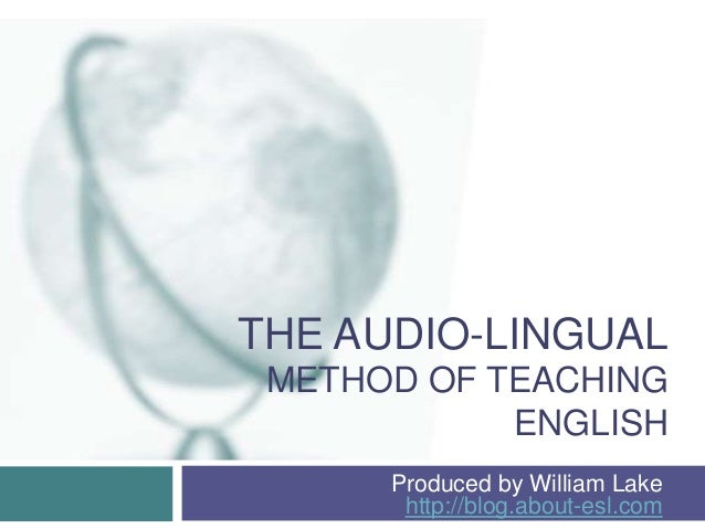 THE AUDIO-LINGUALMETHOD OF TEACHINGENGLISHProduced by William Lakehttp://blog.about-esl.com