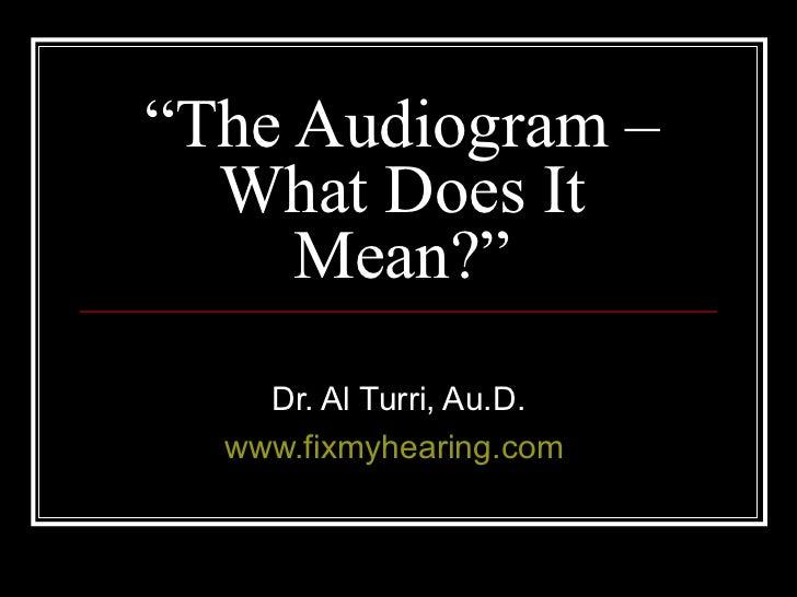 """ The Audiogram – What Does It Mean?"" Dr. Al Turri, Au.D. www.fixmyhearing.com"