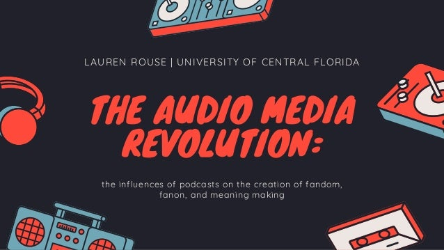 LAUREN ROUSE | UNIVERSITY OF CENTRAL FLORIDA THE AUDIO MEDIA REVOLUTION: the influences of podcasts on the creation of fan...