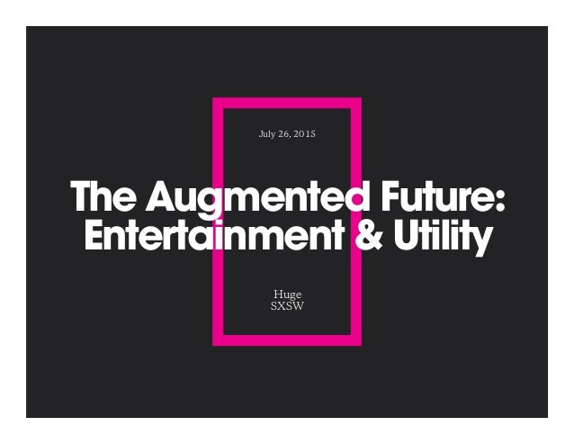 The Augmented Future: Entertainment & Utility Huge SXSW July 26, 2015