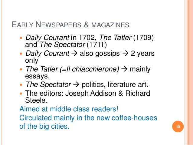 EARLY NEWSPAPERS & MAGAZINES Daily Courant in 1702, The Tatler (1709) and The Spectator (1711)  Daily Courant  also goss...
