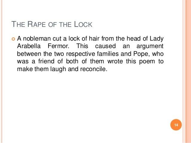 THE RAPE OF THE LOCK   A nobleman cut a lock of hair from the head of Lady Arabella Fermor. This caused an argument betwe...