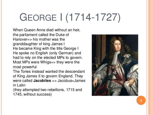 GEORGE I (1714-1727) When Queen Anne died without an heir, the parliament called the Duke of Hanover=> his mother was the ...