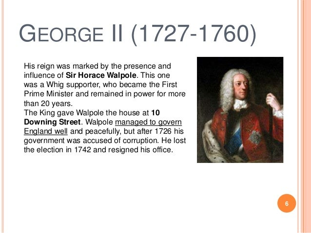 GEORGE II (1727-1760) His reign was marked by the presence and influence of Sir Horace Walpole. This one was a Whig suppor...
